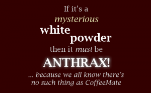 If it's a mysterious white powder then it must be ANTHRAX ... because we all know there's no such thing as CoffeeMate (PsiCop original image)