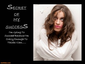 Secret of my success: I'm going to succeed because I'm crazy enough to think I can …. / Motifake.Com
