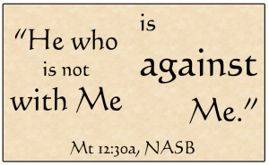 'He who is not with Me, is against Me.' / Matthew 12:30a, NASB / PsiCop original graphic