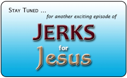Stay tuned ... for the next exciting episode of ... Jerks for Jesus! (PsiCop original graphic)
