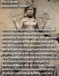 "This is Ishtar: pronounced ""Easter"".<br>Easter was originally the celebration of Ishtar, the Assyrian and Babylonian goddess of fertility and sex. Her symbols (like the egg and the bunny) were and still are fertility and sex symbols (or did you actually think eggs and bunnies had anything to do with the resurrection?). After Constantine decided to Christianize the Empire, Easter was changed to represent Jesus. But at its roots, Easter (which is how you pronounce Ishtar) is all about celebrating fertility and sex. (Origin uncertain.)"