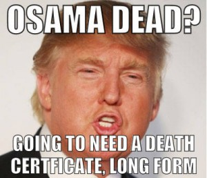 Osama dead? Going to need a death certificate, long form (modified Donald Trump photo)
