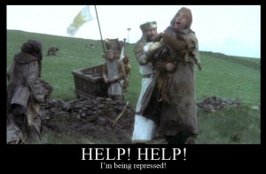 Help! Help! I'm being repressed! (Dennis the constitutional peasant, Monty Python & the Holy Grail)