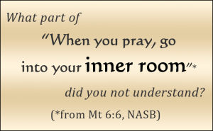 What part of 'When you pray, go into your inner room' did you not understand? (from Mt 6:6, NASB) / PsiCop original graphic